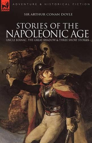 Stories of the Napoleonic Age: Uncle Bernac, the Great Shadow and Three Short Stories (Paperback)