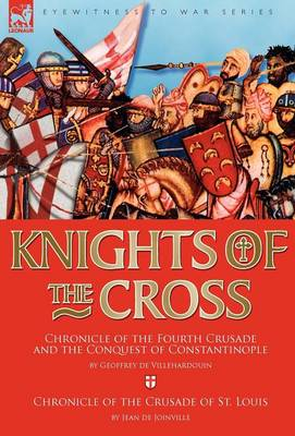 Knights of the Cross: Chronicle of the Fourth Crusade and The Conquest of Constantinople & Chronicle of the Crusade of St. Louis (Hardback)
