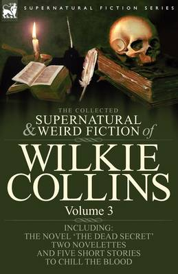The Collected Supernatural and Weird Fiction of Wilkie Collins: Volume 3-Contains One Novel 'Dead Secret, ' Two Novelettes 'Mrs Zant and the Ghost' and 'The Nun's Story of Gabriel's Marriage' and Five Short Stories to Chill the Blood (Paperback)