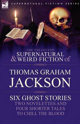 The Collected Supernatural and Weird Fiction of Thomas Graham Jackson-Six Ghost Stories-Two Novelettes and Four Shorter Tales to Chill the Blood (Paperback)
