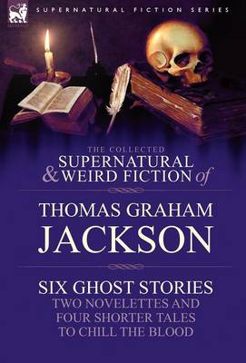 The Collected Supernatural and Weird Fiction of Thomas Graham Jackson-Six Ghost Stories-Two Novelettes and Four Shorter Tales to Chill the Blood (Hardback)