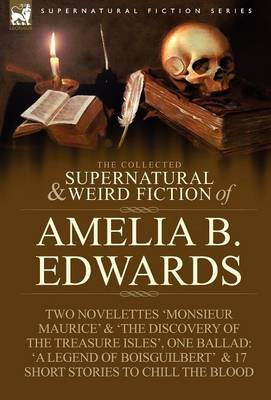 The Collected Supernatural and Weird Fiction of Amelia B. Edwards: Contains Two Novelettes 'monsieur Maurice' and 'the Discovery of the Treasure Isles (Hardback)