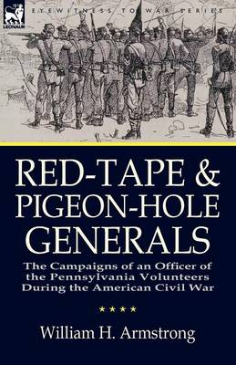 Red-Tape and Pigeon-Hole Generals: The Campaigns of an Officer of the Pennsylvania Volunteers During the American Civil War (Paperback)