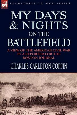 My Days and Nights on the Battlefield: a view of the American Civil War by a Reporter for the Boston Journal (Hardback)