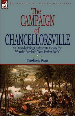 The Campaign of Chancellorsville: an Overwhelming Confederate Victory that Won the Accolade, 'Lee's Perfect Battle' (Paperback)