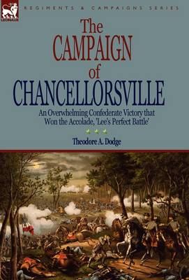 The Campaign of Chancellorsville: an Overwhelming Confederate Victory that Won the Accolade, 'Lee's Perfect Battle' (Hardback)
