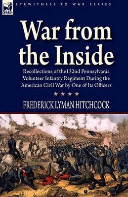 War From the Inside: Recollections of the 132nd Pennsylvania Volunteer Infantry Regiment During the American Civil War by One of Its Officers (Hardback)