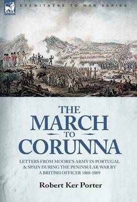 The March to Corunna: Letters from Moore's Army in Portugal and Spain During the Peninsular War by a British Officer 1808-1809 (Hardback)