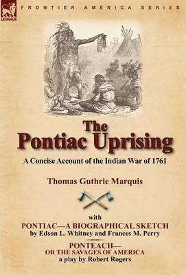 The Pontiac Uprising: A Concise Account of the Indian War of 1761 with Pontiac-A Biographical Sketch and Ponteach-Or the Savages of America (Hardback)