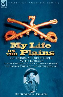 My Life on the Plains or Personal Experiences with Indians: Custer's Memoir of His Campaigns Against the Indian Tribes of the Western Plains (Paperback)