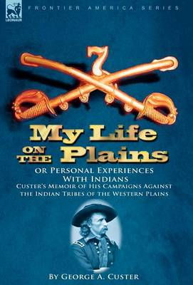 My Life on the Plains or Personal Experiences with Indians: Custer's Memoir of His Campaigns Against the Indian Tribes of the Western Plains (Hardback)