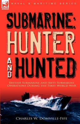 Submarine: Hunter & Hunted-British Submarine and Anti-Submarine Operations During the First World War (Paperback)