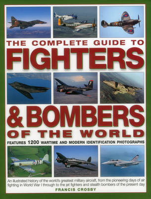 The Complete Guide to Fighters & Bombers of the World: An Illustrated History of the World's Greatest Military Aircraft, from the Pioneering Days of Air Fighting in World War I Through to the Jet Fighters and Stealth Bombers of the Present Day (Hardback)