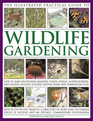 The Illustrated Practical Guide to Wildlife Gardening: How to Make Wildflower Meadows, Ponds, Hedges, Flower Borders, Bird Feeders, Wildlife Shelters, Nesting Boxes and Hibernation Sites (Paperback)