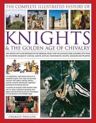 The Complete Illustrated History of Knights & the Golden Age of Chivalry: The History, Myth and Romance of the Medieval Knights and the Chivalric Code Explored with Over 450 Stunning Images of Castles, Quests, Battles, Tournaments, Courts, Honours and Triumphs (Paperback)