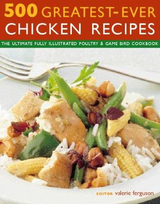 500 Greatest-Ever Chicken Recipes: The ultimate fully-illustrated poultry & game bird cookbook (Paperback)