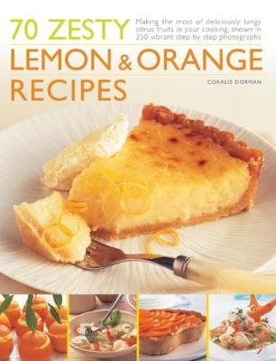 70 Zesty Lemon & Orange Recipes: Making the most of deliciously tangy citrus fruits in your cooking, shown in 250 vibrant step-by-step photographs (Paperback)