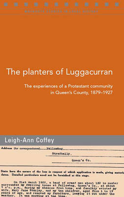 The Planters of Luggacurran, Co. Laois: The Experiences of a Protestant Community in Queen's County, 1879-1927 (Paperback)