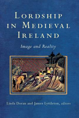 Lordship in Medieval Ireland: Image and Reality - Study of Irish Historic Settlement Series (Hardback)