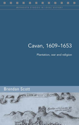 Cavan c.1609-1653: Plantation, War and Religion - Maynooth Studies in Local History (Paperback)