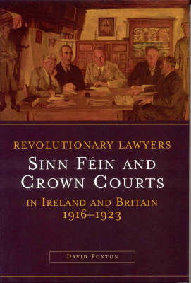Revolutionary Lawyers: Sinn Fein and Crown Courts in Ireland and Britain, 1916-1923 (Hardback)