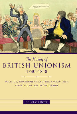 The Making of British Unionism: Politics, Government, and the Anglo-Irish Constitutional Relationship 1740-1848 (Hardback)