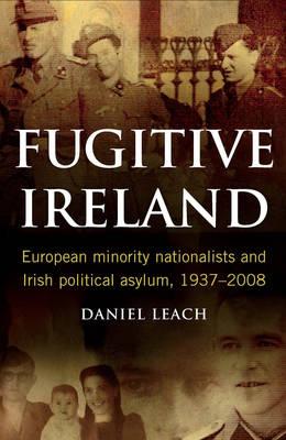 Fugitive Ireland: European Minority Nationalists and Irish Political Asylum, 1937-2008 (Hardback)