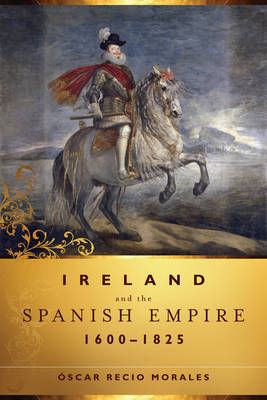 Ireland and the Spanish Empire, 1600-1825 (Hardback)
