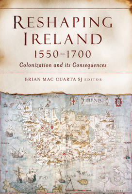 Reshaping Ireland, 1550-1700: Colonization and Its Consequences (Hardback)