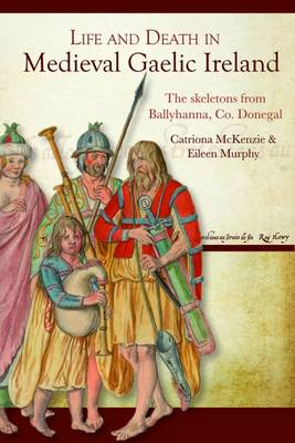 Life and Death in Medieval Gaelic Ireland: The Skeletons from Ballyhanna, Co. Donegal (Hardback)