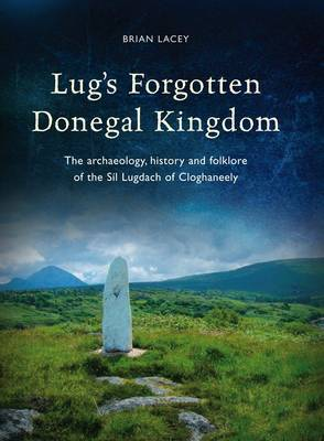 Lug's Forgotten Donegal Kingdom: The Archaeology, History and Folklore of the Sil Lugdach of Cloghaneely (Hardback)