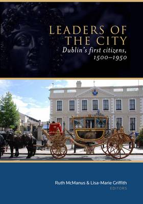 Leaders of the City: Dublin's First Citizens, 1500-1950 (Hardback)
