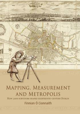 Mapping, Measurement and Metropolis: How Land Surveyors Shaped Eighteenth-Century Dublin (Hardback)