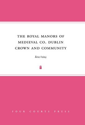 The Royal Manors of Medieval Co. Dublin: Crown and Community (Hardback)