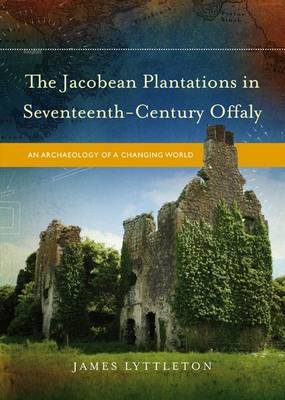The Jacobean Plantations in Seventeenth-Century Offaly: An Archaeology of a Changing World (Hardback)