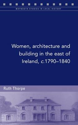 Women, Architecture and Building in the East of Ireland, C.1790-1840 - Maynooth Studies in Local History (Paperback)