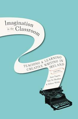 Imagination in the Classroom: Teaching and Learning Creative Writing in Ireland (Hardback)
