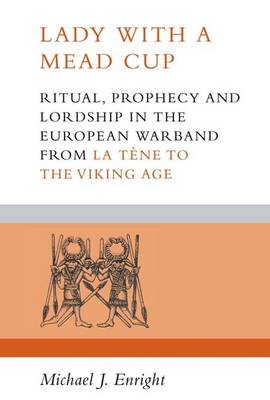 Lady with a Mead Cup: Ritual, Prophecy and Lordship in the European Warband from La Tene to the Viking Age (Paperback)