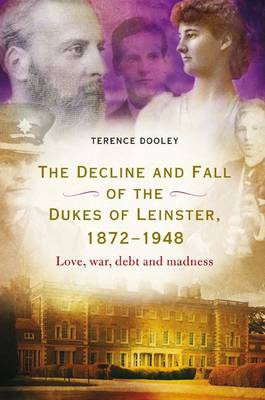 Decline and Fall of the Dukes of Leinster, 1872-1948: Love, War, Debt and Madness (Paperback)