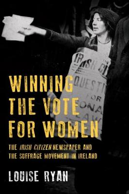 Winning the Vote for Women: The 'Irish Citizen' newspaper and the suffrage movement in Ireland (Paperback)