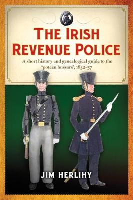 The Irish Revenue Police, 1832-1857: A complete alphabetical list, short history and genealogical guide to the 'poteen hussars' (Paperback)