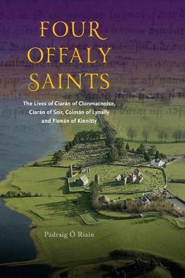 Four Offaly Saints: The Lives of Ciaran of Clonmacnoise, Ciaran of Seir, Colman of Lynally and Fionan of Kinnitty (Paperback)