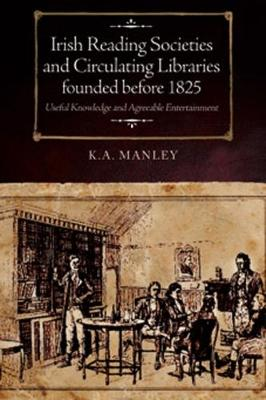 Irish Reading Societies and Circulating Libraries founded before 1825: Useful knowledge and agreeable entertainment (Hardback)