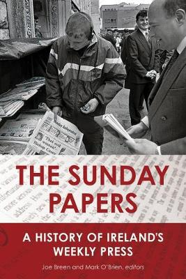 The Sunday Papers: A History of Ireland's Weekly Press (Hardback)
