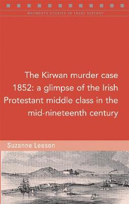 The Kirwan murder case, 1852: A glimpse of the Irish Protestant middle class in the mid-nineteenth century - Maynooth Studies in Local History (Paperback)