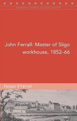 John Ferrall: Master of Sligo Workhouse, 1852-66 - Maynooth Studies in Local History (Paperback)