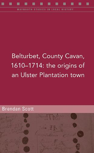 Belturbert, County Cavan, 1610-1714: The origins of an Ulster Plantation town (Paperback)