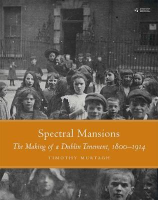 Spectral Mansions: The making of a Dublin temnement 1800-1914 (Hardback)