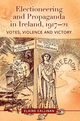 Electioneering and propaganda in Ireland, 1917-21: Votes, violence and victory (Hardback)