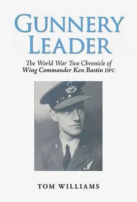Gunnery Leader: The World War Two Chronicle of Air Gunner Wing Commander Ken Bastin DFC (Paperback)